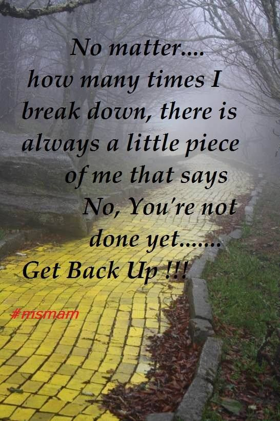 No matter.... how many times I break down, there is always a little piece of me that says No, You're not done yet.......  Get Back Up & Keep FIGHTING
