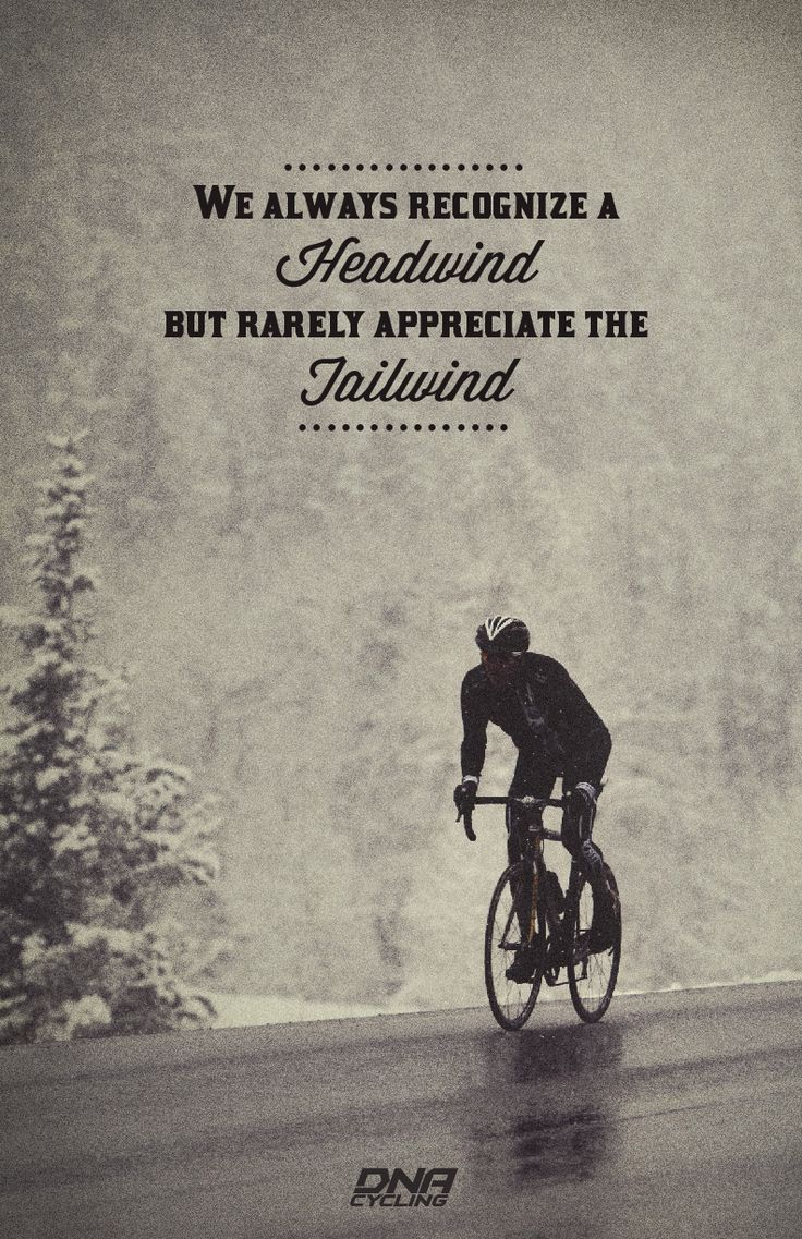 in cycling and life, We always recognize a headwind but rarely appreciate the tailwind