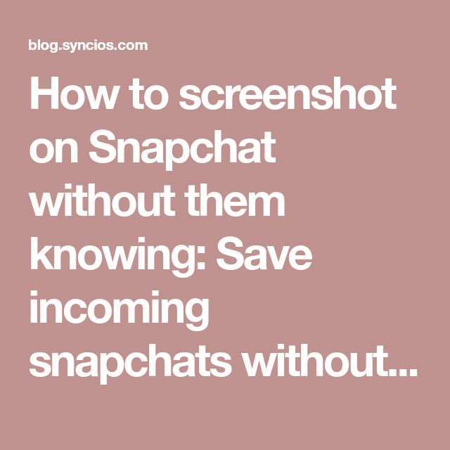How to screenshot on Snapchat without them knowing: Save incoming snapchats without the sender being notified - Syncios Manager for iOS & Android