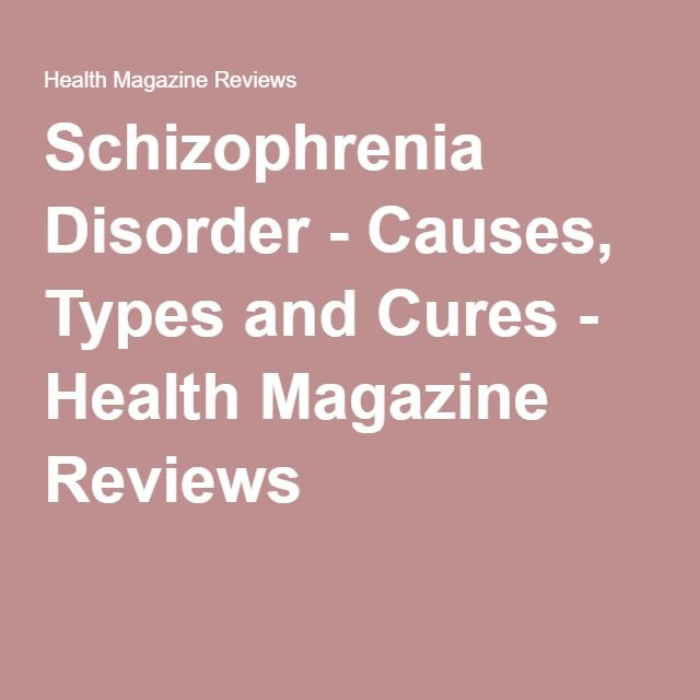 Schizophrenia Disorder - Causes, Types and Cures - Health Magazine Reviews
