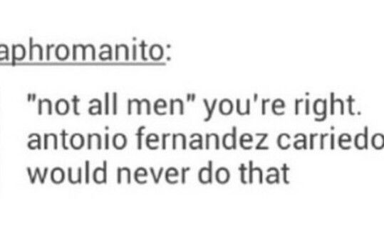 Antonio Fernandez Carriedo is the only man I trust<<< and Alfred F. Jones and Arther Kirkland and Francis Bonnefoy and Matthew Williams and Yao Wang and Kiku Honda exc.<<<Basically every Hetalia men because they're all gentlemen, including Gilbert