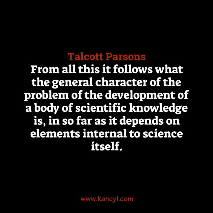 """From all this it follows what the general character of the problem of the development of a body of scientific knowledge is, in so far as it depends on elements internal to science itself."", Talcott Parsons"