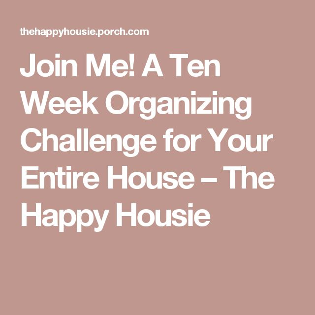 Join Me! A Ten Week Organizing Challenge for Your Entire House – The Happy Housie