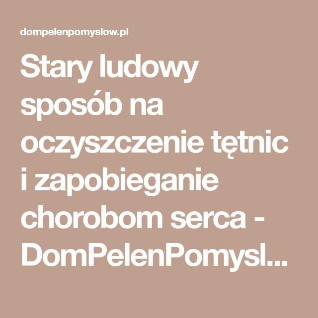 Stary ludowy sposób na oczyszczenie tętnic i zapobieganie chorobom serca - DomPelenPomyslow.pl