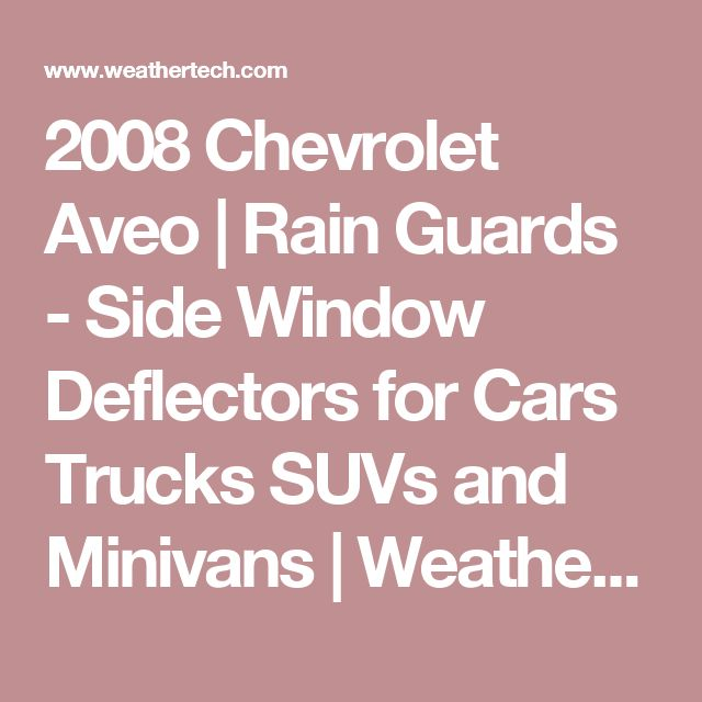 2008 Chevrolet Aveo | Rain Guards - Side Window Deflectors for Cars Trucks SUVs and Minivans | WeatherTech.com