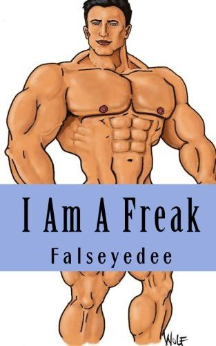 I Am A Freak: The collected Muscle Freak Stories of  Falseyedee