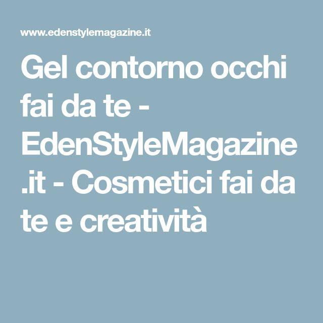 Gel contorno occhi fai da te - EdenStyleMagazine.it - Cosmetici fai da te e creatività