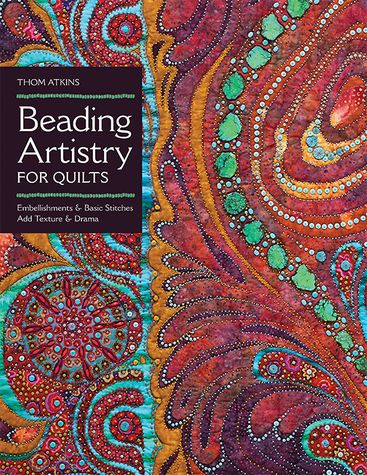 Beading Artistry for Quilts by Thom Atkins -- Use beads and simple stitches to create magnificent texture and dimension on any quilt. Learn everything you need to know about the best supplies and techniques to get breathtaking results.