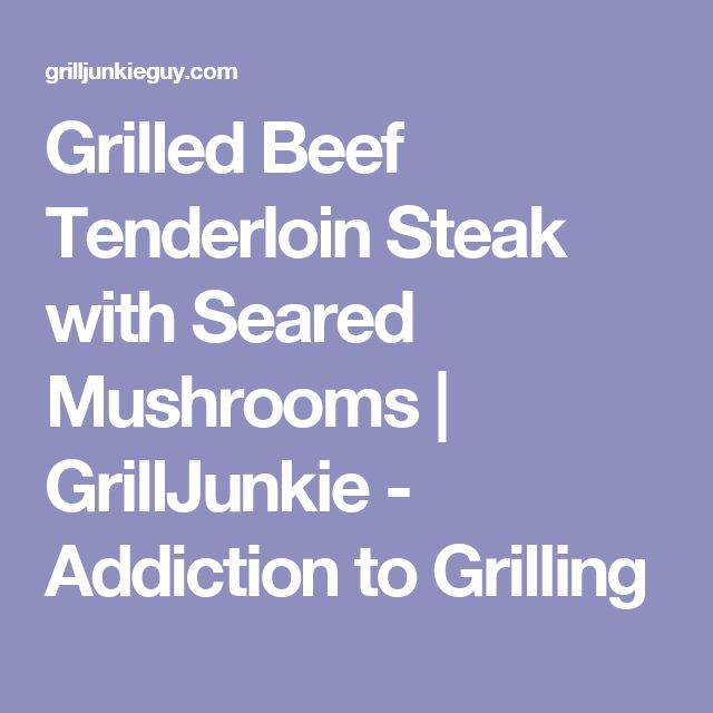Grilled Beef Tenderloin Steak with Seared Mushrooms | GrillJunkie - Addiction to Grilling
