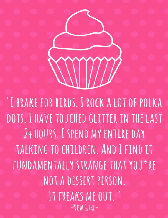 """I brake for birds.  I rock a lot of polka dots. I have touched glitter in the last 24 hours. And I find it fundamentally strange that you're not a dessert person.  It freaks me out."" - New Girl -"