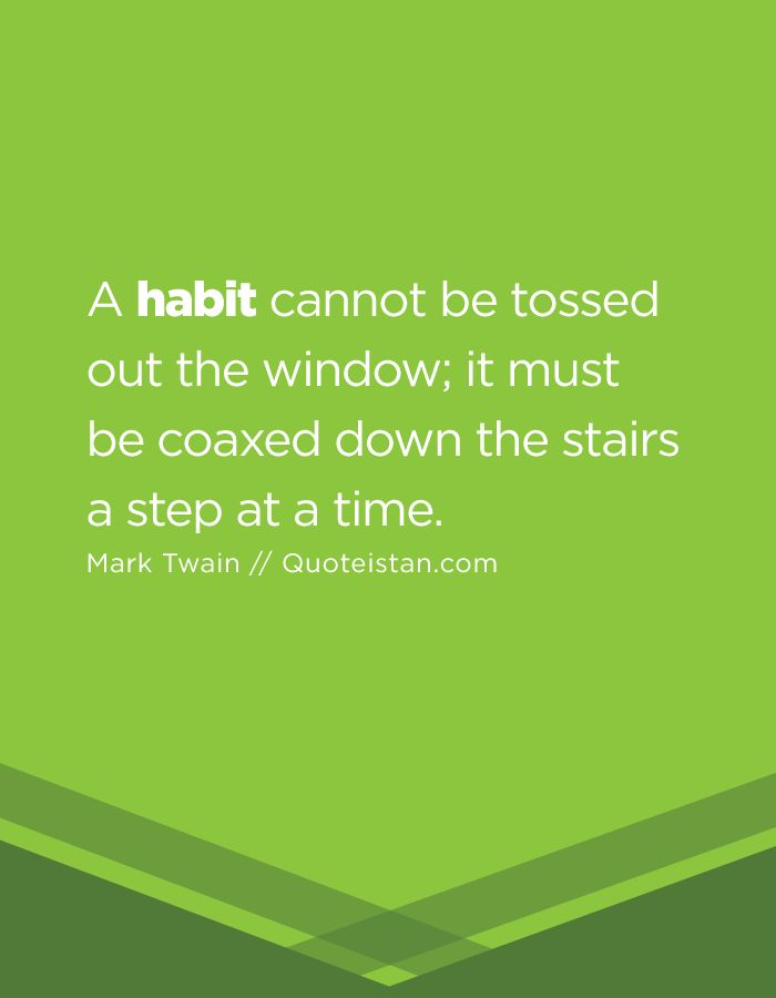 A habit cannot be tossed out the window; it must be coaxed down the stairs a step at a time.
