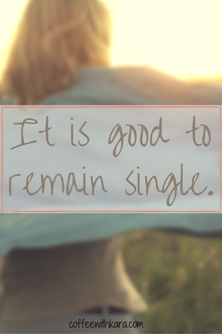 It is good to remain single. Good. Not bad. Not undesirable. Good.