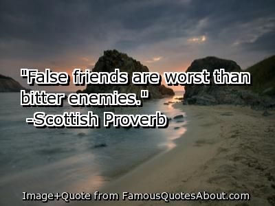 Scottish Quotes On Friendship | False friends are worst than bitter enemies. (quote)