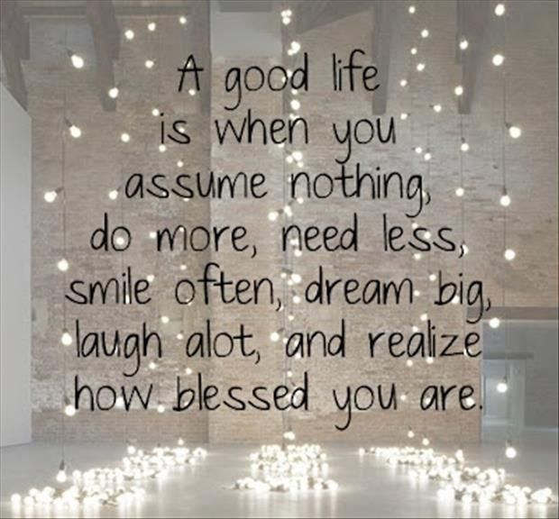 A good life is when you assume nothing, do more, need less, smile often, dream big, laugh a lot, and realize how blessed you are quote