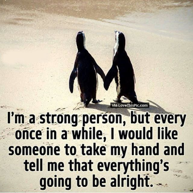I Am A Strong Person But Every Once In A While I Need SOmeone