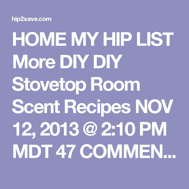 HOME MY HIP LIST More DIY DIY Stovetop Room Scent Recipes NOV 12, 2013 @ 2:10 PM MDT  47 COMMENTS       The links in the post below may be affiliate links. Read the full disclosure.     Does your home ever have that not so fresh, yesterday's dinner mixed with hubby's gym socks smell?  I'm in love with these three natural stove top simmering scents that make your home smell super clean and wonderful! Some of these herbs and extracts you may already even have at home. The idea is to bring to a…