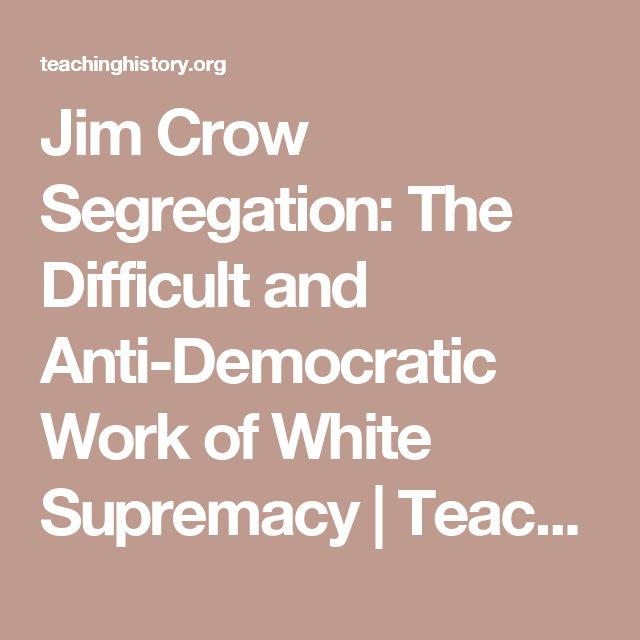 Jim Crow Segregation: The Difficult and Anti-Democratic Work of White Supremacy  | Teachinghistory.org