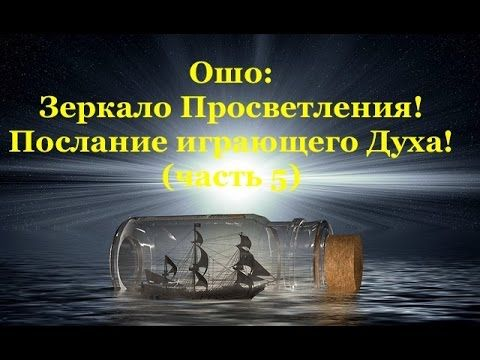 Ошо: Зеркало Просветления! Послание играющего Духа!  (часть 5)
