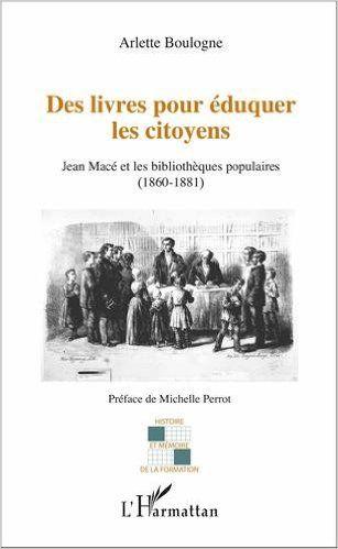Des livres pour éduquer les citoyens : Jean Macé et les bibliothèques populaires (1860-1881) - Arlette Boulogne, Michelle Perrot