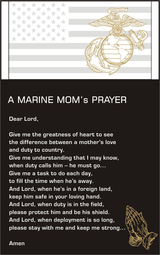The Marine Mom's Prayer .This is beautiful. It is a completely different feeling to be the mom of a Marine then the wife. Both are difficult. Its like your heart has come to a point of quiet surrender to a plan that you can never control. Watching two of the most important men in your life answer a calling that is sure to change them forever and trusting that this change is in God's plan no matter what, is a feeling no words can describe.I found this prayer and think it might come close.
