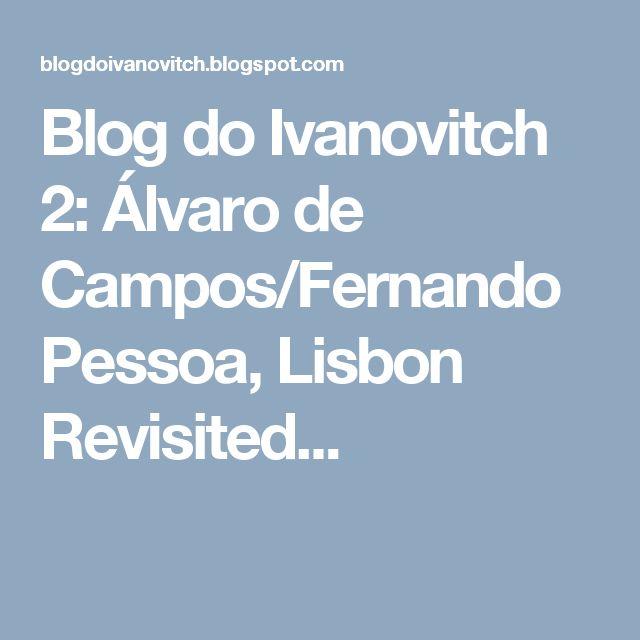 Blog do Ivanovitch 2: Álvaro de Campos/Fernando Pessoa, Lisbon Revisited...