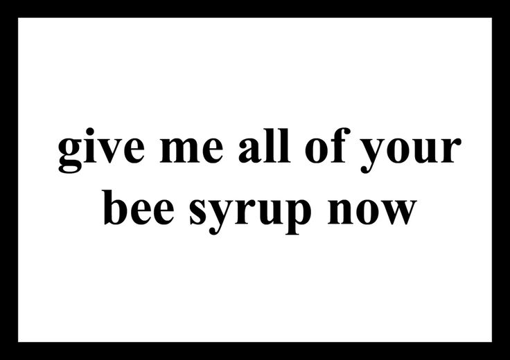 Image of Give me all of your bee syrup now