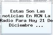 http://tecnoautos.com/wp-content/uploads/imagenes/tendencias/thumbs/estas-son-las-noticias-en-rcn-la-radio-para-hoy-21-de-diciembre.jpg noticias. Estas son las noticias en RCN La Radio para hoy 21 de Diciembre ..., Enlaces, Imágenes, Videos y Tweets - http://tecnoautos.com/actualidad/noticias-estas-son-las-noticias-en-rcn-la-radio-para-hoy-21-de-diciembre/