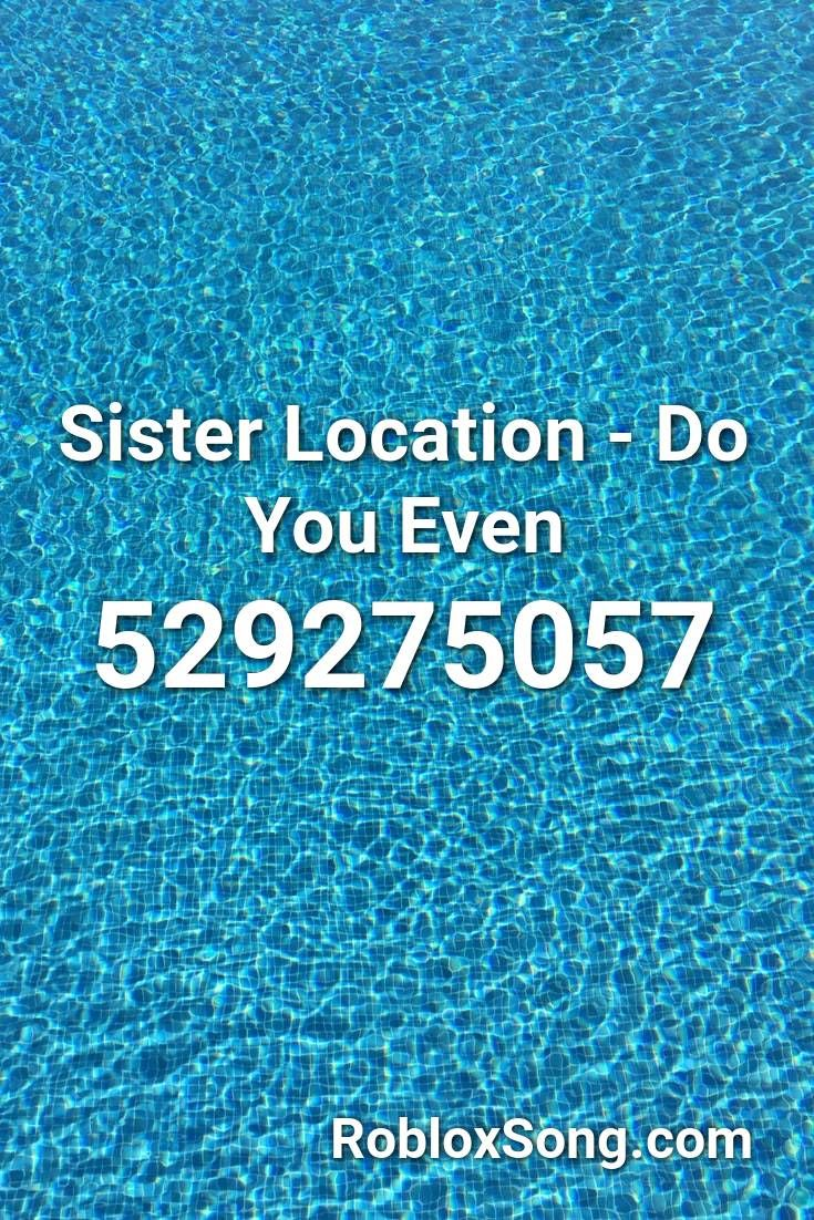 Sister Location Do You Even Roblox Id Roblox Music Codes In