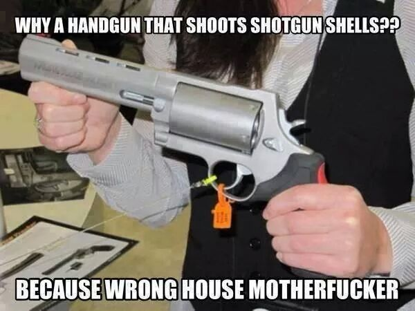 gun humor:why a Handgun that shoots shotgun shells?Because wrong house motherfucker