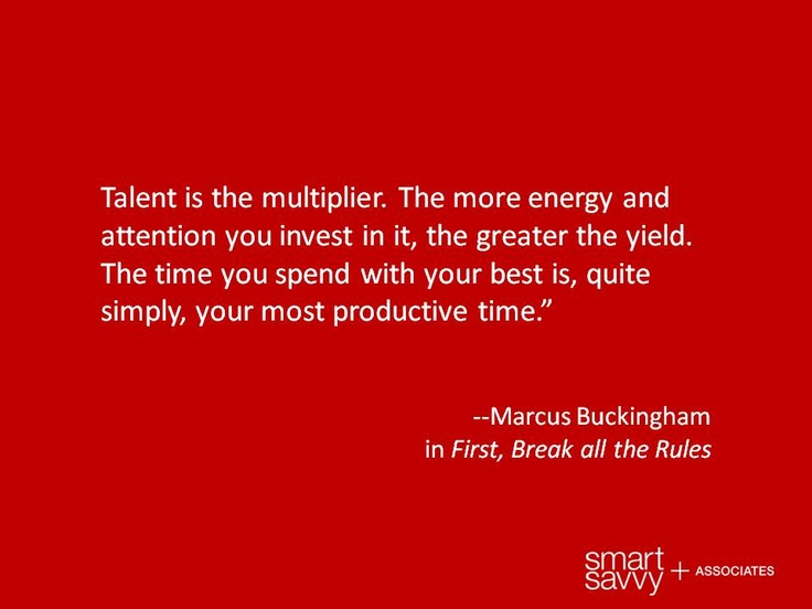 Talent Is The Multiplier. The More Energy And Attention