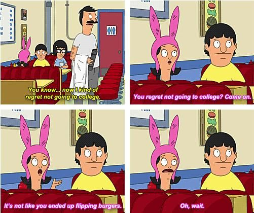 """Bob's Burgers S4 Ep 4: My Big Fat Greek Bob. """"You regret going to college? Come on. It's not like you ended up flipping burgers...Oh wait."""""""