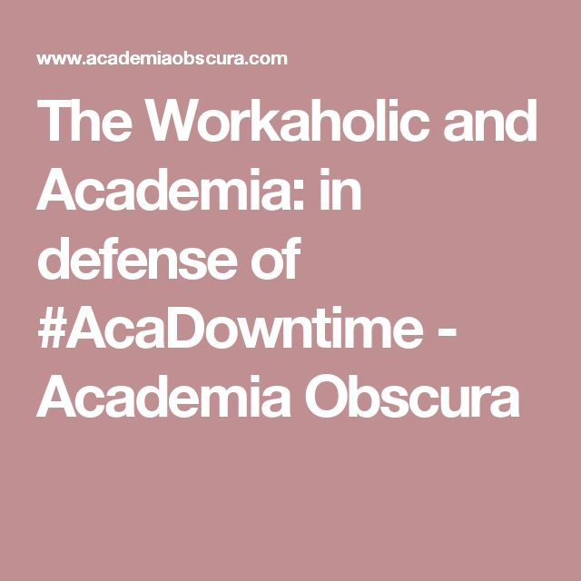 The Workaholic and Academia: in defense of #AcaDowntime - Academia Obscura
