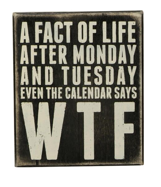 """""""A FACT OF LIFE, AFTER MONDAY AND TUESDAY EVEN THE CALENDAR SAYS WTF"""" Box sign from Primitives by KathyFun signs to create conversations and make you smile. Our sentimental signs capture your feelings and last a lifetime!Size: 6"""" x 7""""Black Wood with vintage white letteringAll box signs are 1 3/4"""" deep. Free stand on tabletop or hang for wall display."""