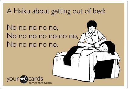 Funny Somewhat Topical Ecard: A Haiku about getting out of bed: No no no no no, No no no no no no no, No no no no no.