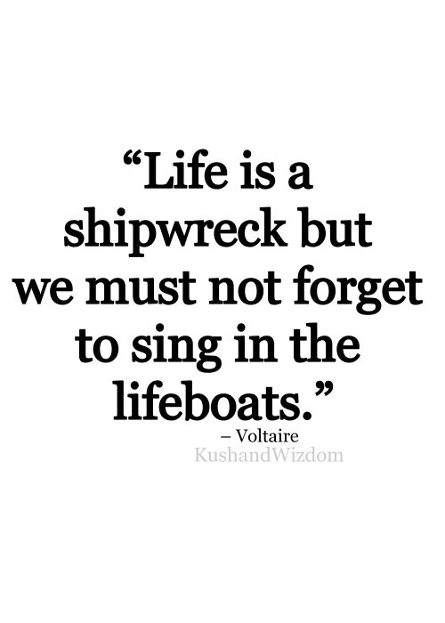 Life is a shipwreck, but we must not forget to sing in the