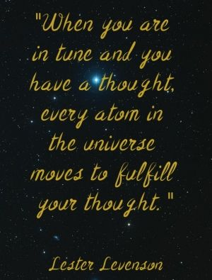 """""""when you are in tune and you have a thought, every atom in the universe moves to fulfill your thought. """" lester levenson"""