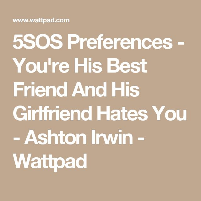 5SOS Preferences - You're His Best Friend And His Girlfriend Hates You - Ashton Irwin - Wattpad