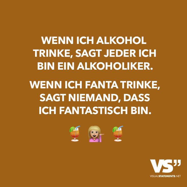 Wenn ich Alkohol trinke, sagt jeder ich bin ein Alkoholiker. Wenn ich Fanta trinke, sagt niemand, dass ich fantastisch bin.