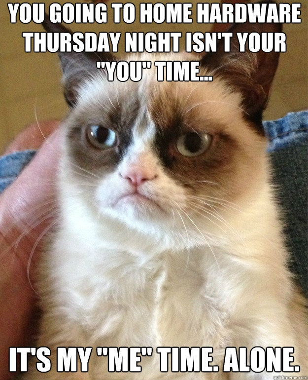 """You going to Home Hardware Thursday night isnt your """"you"""" time..it's my """"me"""" time. Alone.  - Grumpy Cat"""