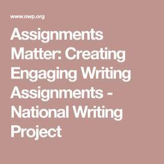 Assignments Matter: Creating Engaging Writing Assignments - National Writing Project