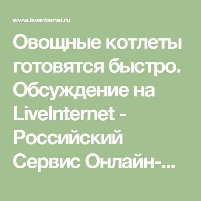 Овощные котлеты готовятся быстро. Обсуждение на LiveInternet - Российский Сервис Онлайн-Дневников