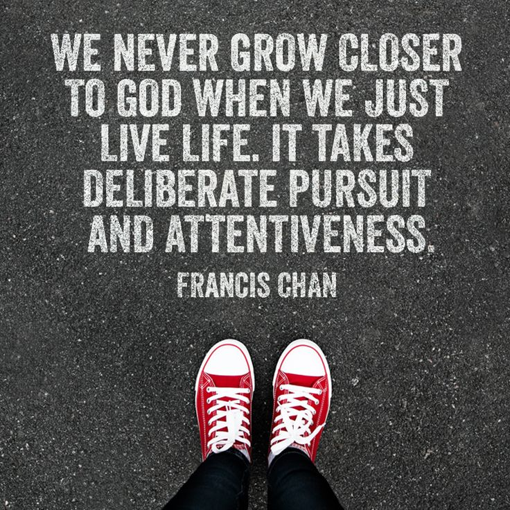 We never grow closer to God when we just live life. It takes deliberate pursuit and attentiveness. –Francis Chan