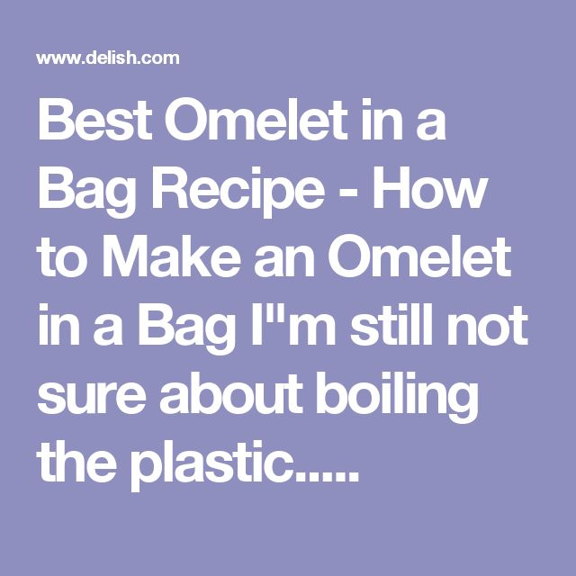 """Best Omelet in a Bag Recipe - How to Make an Omelet in a Bag  I""""m still not sure about boiling the plastic....."""