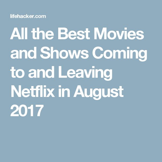 All the Best Movies and Shows Coming to and Leaving Netflix in August 2017