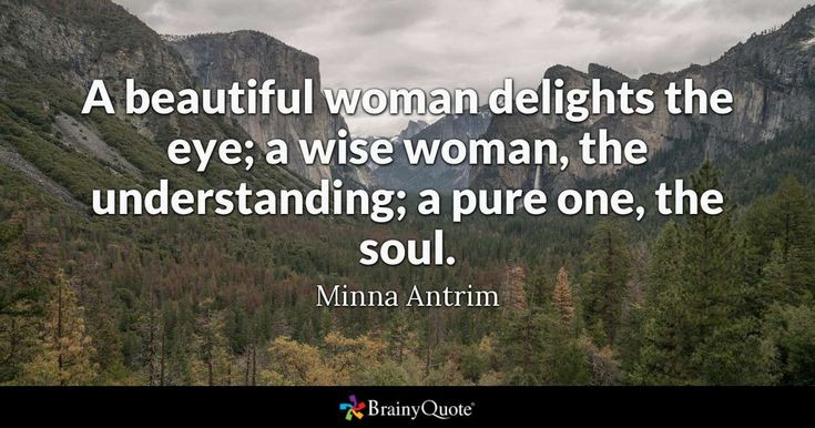 """""""A beautiful woman delights the eye; a wise woman, the understanding; a pure one, the soul."""" - Minna Antrim"""