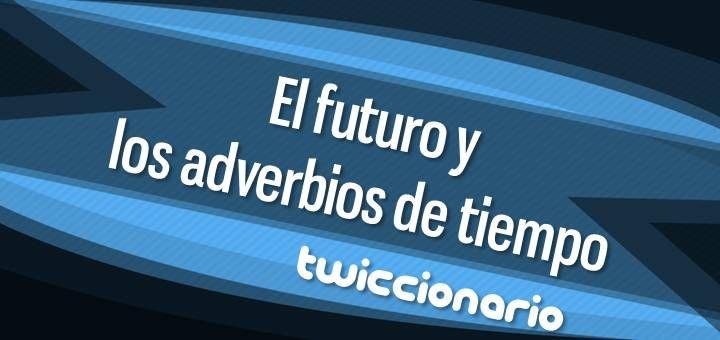 En esta edición de Twiccionario hacemos una búsqueda del futuro y los adverbios de tiempo.