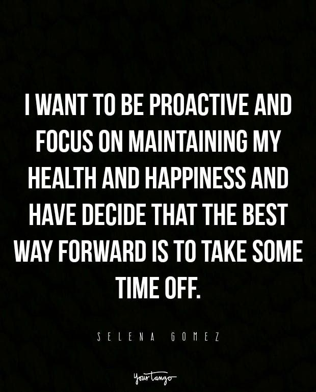 """""""I want to be proactive and focus on maintaining my health and happiness and have decide that the best way forward is to take some time off."""" — Selena Gomez"""