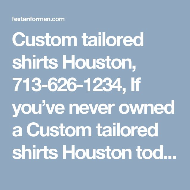 Custom tailored shirts Houston, 713-626-1234, If you've never owned a Custom tailored shirts Houston today is a great day to change the way you look forever
