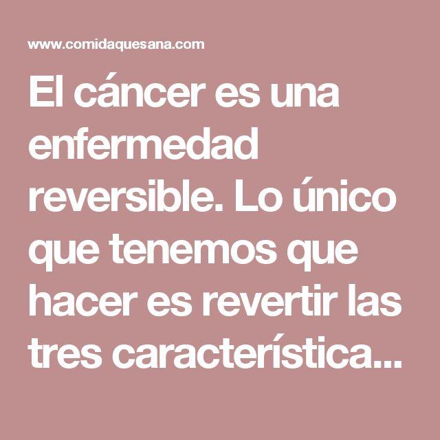 El cáncer es una enfermedad reversible. Lo único que tenemos que hacer es revertir las tres características de la célula - Comida que Sana
