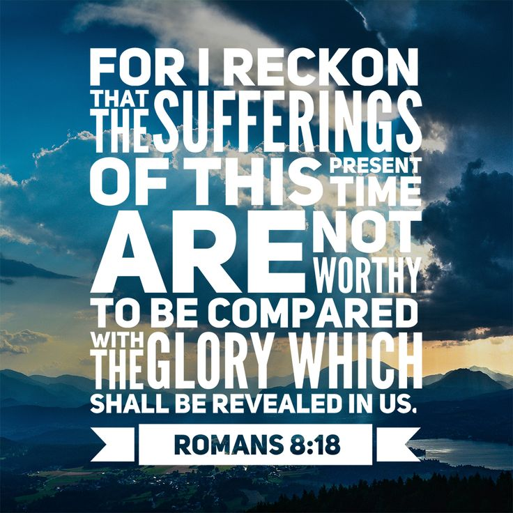 "Free Bible Verse Art Downloads for Printing and Sharing! bibleversestogo.com ""For I reckon that the sufferings of this present time are not worthy to be compared with the glory which shall be revealed in us."" Romans 8:18 #verseoftheday #DailyBibleVerse #Scripture #scriptureart #BibleVerse #bibleverses #bibleverseoftheday #Jesus #Christian #truth #Godlovesyou #life"